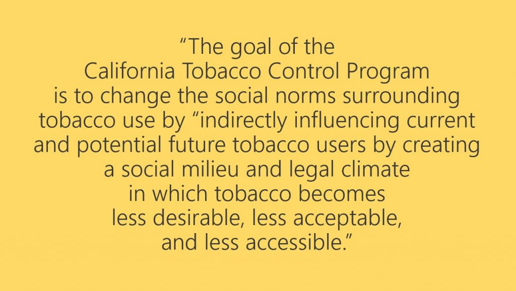 "Black and yellow image showing quote from California Tobacco Control Program: ""The goal of the California tobacco Control Program is to change the social norms surrounding tobacco use by 'indurectly influencing current and potential future tobacco users by creating a social milieu and legal climate in which tobacco becomes less desirable, less acceptable, and less accessible.'"""