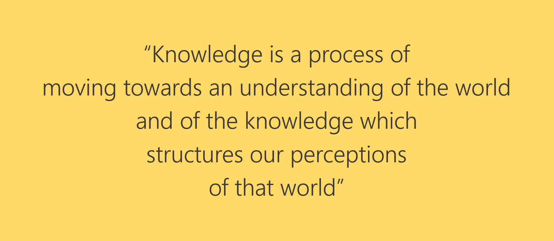 "Quote from L. Harvey book, ""Knowledge is a process of moving towards an understanding of the world and of the knowledge which structures our perceptions of that world."""