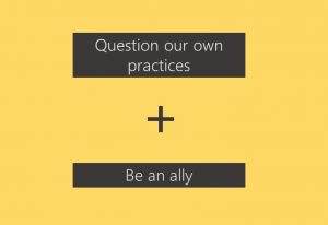 "Black and yellow slide, reads ""Question our own practices + Be an ally"""